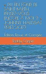 « DU FIN FOND DE SAINT-BARTH, PENSEZ-VOUS ENCORE À MOI ? »  JOHNNY HALLYDAY (1943-2017): Édition Revue et Corrigée