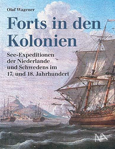 Forts in den Kolonien: See-Expeditionen der Niederlande und Schwedens im 17. und 18. Jahrhundert