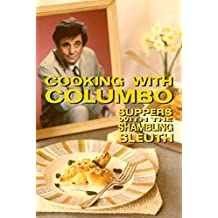 Cooking With Columbo: Suppers With The Shambling Sleuth: Episode guides and recipes from the kitchen of Peter Falk and many of his Columbo co-stars (English Edition)