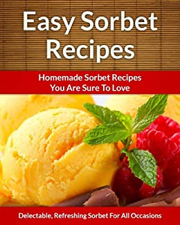 Easy Sorbet Recipes - Homemade Decadent Recipes You Are Sure To Love (The Easy Recipe Book 32) (English Edition) par [Aphra, Scarlett]