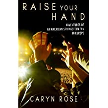 Raise Your Hand: Adventures of an American Springsteen Fan in Europe by Caryn Rose (2012-09-26)