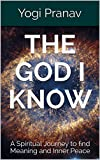 The God I Know: A Spiritual Journey to find Meaning and Inner Peace