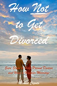How Not to Get Divorced: Powerful Principles to Help You Prevent Divorce and Have a Happier Marriage (English Edition) par [Caputo, Michael]