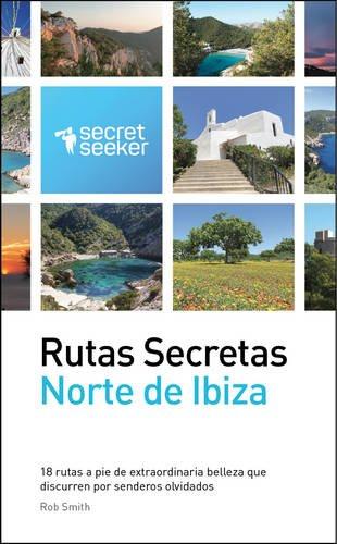 Rutas Secretas: Norte de Ibiza: 18 Rutas a Pie de Extraordinaria Belleza Que Discurren Por Senderos Olvidados