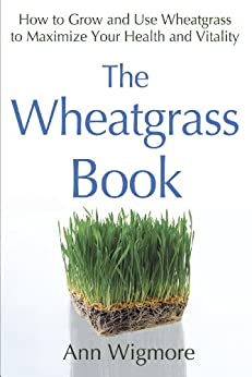 The Wheatgrass Book: How to Grow and Use Wheatgrass to Maximize Your Health and Vitality by [Wigmore, Ann]