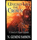 Sasson, N Gemini [ Uneasy Lies the Crown, a Novel of Owain Glyndwr ] [ UNEASY LIES THE CROWN, A NOVEL OF OWAIN GLYNDWR ] Nov - 2012 { Paperback }