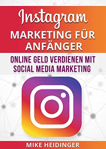 Instagram: Instagram Marketing für Anfänger, Online Geld verdienen mit Social Media Marketing (Instagram