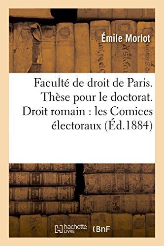 Faculté de droit de Paris. Thèse pour le doctorat. Droit romain : les Comices électoraux sous: la République romaine. Droit français : de la Capacité électorale