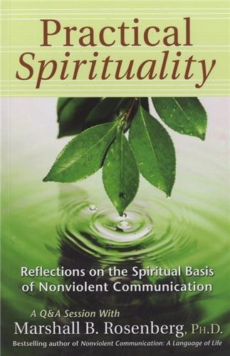Practical Spirituality: The Spiritual Basis of Nonviolent Communication: Reflections on the Spiritual Basis of Nonviolent Communication (Nonviolent Communication Guides)