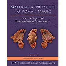 Material Approaches to Roman Magic: Occult Objects and Supernatural Substances (TRAC Themes in Archaeology)