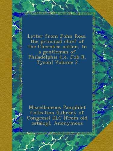 Letter from John Ross, the principal chief of the Cherokee nation, to a gentleman of Philadelphia [i.e. Job R. Tyson] Volume 2