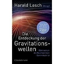 Die Entdeckung der Gravitationswellen: Oder warum die Raumzeit kein Gummituch ist