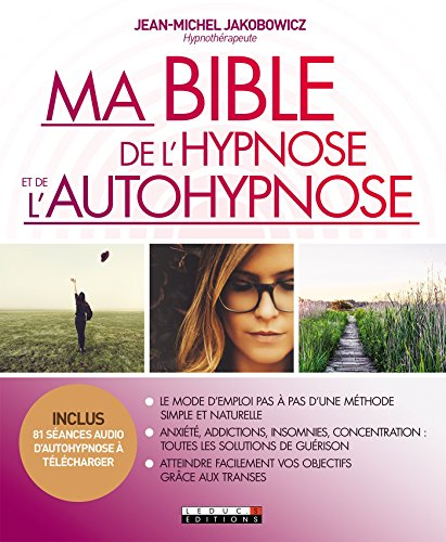 Ma Bible de l'hypnose et de l'autohypnose: Le mode d'emploi pas-à-pas d'une méthode simple et naturel par Jean-Michel Jakobowicz