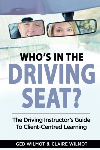 Who's In The Driving Seat: The Driving Instructor's Guide To Client-Centred Learning