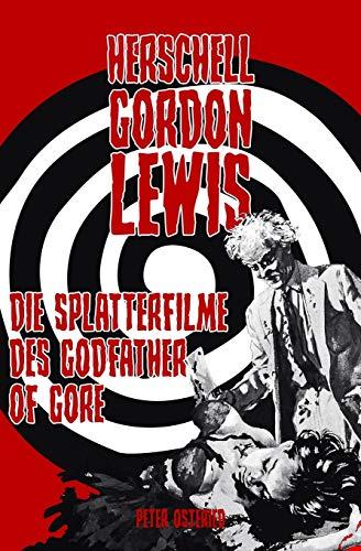 Herschell Gordon Lewis - Die Splatterfilme des Godfather of Gore