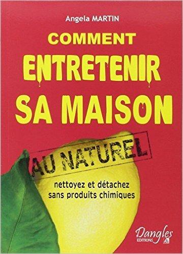 Comment entretenir sa maison au naturel : Nettoyez et détachez sans produits chimiques de Angela Martin ( 22 juin 2006 )