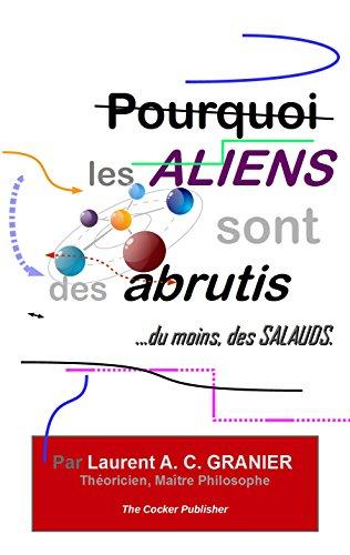 Couverture du livre Pourquoi les Aliens sont des Abrutis, du moins des salauds: Traité scientifique et philosophique  sur les existences non répertoriées, et leurs actes aberrants. (Philosophie et Science t. 3)
