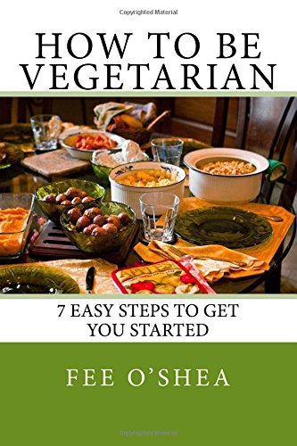 How To Be Vegetarian: 7 easy steps to get you started: Volume 2 (The Good Life)