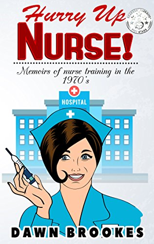 Hurry Up Nurse! Memoirs of nurse training in the 1970s by Dawn Brookes