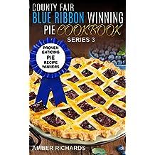 County Fair Blue Ribbon Winning Pie Cookbook: Proven Enticing Pie Recipe Winners (County Fair Blue Ribbon Winning Cookbooks Book 3) (English Edition)