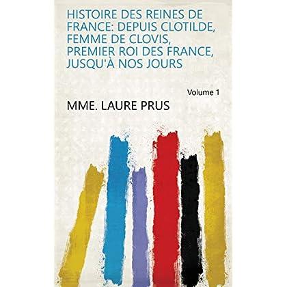 Histoire des reines de France: depuis Clotilde, femme de Clovis, premier roi des France, jusqu'à nos jours Volume 1