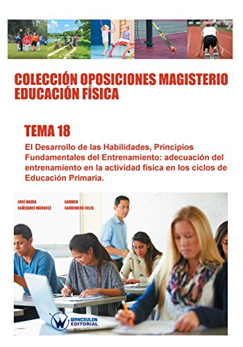 Colección Oposiciones Magisterio Educación Física. Tema 18: El desarrollo de las habilidades, principios fundamentales del entrenamiento por José María Cañizares Márquez