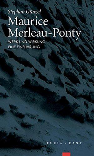 Maurice Merleau-Ponty - Werk und Wirkung: Eine Einführung
