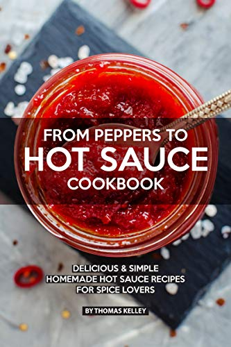 SAUCE COOKBOOK: Delicious Simple Homemade Hot Sauce Recipes for Spice Lovers (English Edition) ()