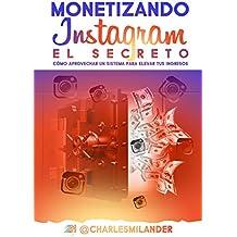 MONETIZANDO INSTAGRAM - EL SECRETO: CÓMO APROVECHAR UN SISTEMA PARA ELEVAR SUS INGRESOS. (Spanish Edition)