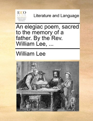 An elegiac poem, sacred to the memory of a father. By the Rev. William Lee, ...