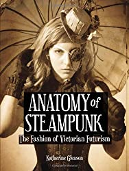 The Anatomy of Steampunk: The Fashion of Victorian Futurism by Katherine Gleason (2013-10-02)
