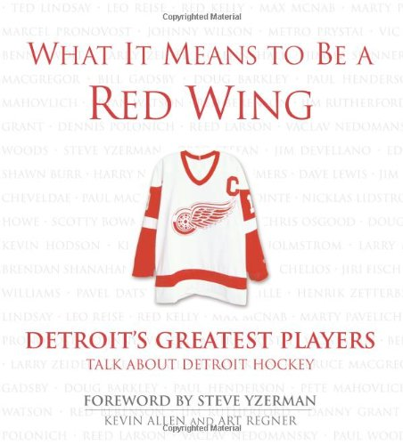 What It Means to Be a Red Wing: Detroit's Greatest Players Talk about Detroit Hockey