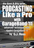 Podcasting Like a Pro with GarageBand '11 (The Down & Dirty Series): Configuring GarageBand '11 for advanced  podcast recording and universal production  techniques for other platforms.