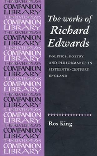 The Works of Richard Edwards: Politics, Poetry and Performance in Sixteenth-Century England (Revels Plays Companion Library)