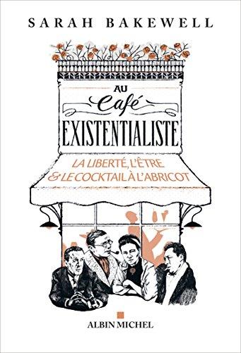 Au café existentialiste: La liberté, l'être & le cocktail à l'abricot