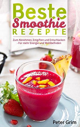 Beste Smoothie Rezepte: - Zum Abnehmen, Entgiften Und Entschlacken - Für Mehr Energie Und Wohlbefinden (Rezeptbuch, Grüne Smoothies, Detox, Powerdrinks, Shakes, Fatburner, Diät, Power-Smoothies) -