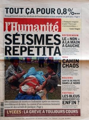 HUMANITE [No 18854] du 30/03/2005 - RENAUD DUTREIL REUNIT LES SYNDICATS DE FONCTIONNAIRES SEISME REPETITA - DES CENTAINES DE MORTS EN INDONESIE LYCEES - LA GREVE A TOUJOURS COURS REFERENDUM - LE NON A LA MAIN GAUCHE - G. SARRE IRAK - CAHIN CHAOS - ELECTIONS REGIONS - SORTIE DE ROUTE DANS LE NORD FOOT - LES BLEUS MARQUERONT-ILS ENFIN