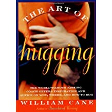 The Art of Hugging: The World-Famous Kissing Coach Offers Inspiration and Advice on Why, Where, and How to Hug by Cane, William (1996) Paperback