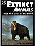 25 Extinct Animals... since the birth of mankind! Animal Facts, Photos and Video Links. (25 Amazing Animals Series Book 8)