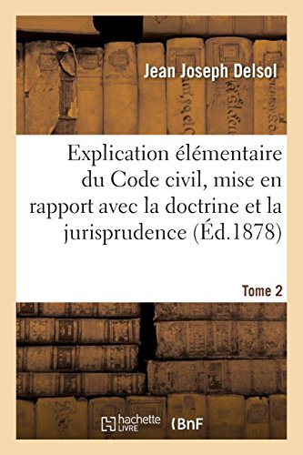 Explication élémentaire du Code civil, mise en rapport avec la doctrine et la jurisprudence: 3e édition. Tome 2 par Jean Joseph Delsol