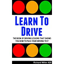 Learn To Drive -The Book Of Driving Lessons That Shows You How To Pass Your Driving Test (Manual UK) (English Edition)