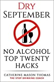 """Alcohol: DRY SEPTEMBER No Alcohol TOP 20 HACKS: THE STOP DRINKING COACH. Stop drinking for September.  Plus FREE bonus book, """"ALCOHOL FREE DRINKS"""" at the ... Alcohol Addiction, Alcohol Recovery Book 1)"""
