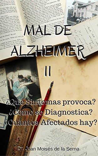 Mal de Alzheimer II, ¿Qué Síntomas provoca? ¿Cómo se Diagnostica? ¿Cuántos Afectados hay?: Conoce las últimas investigaciones sobre la enfermedad de Alzheimer ... de Alzheimer y Otras Demencias nº 2) por Dr. Juan Moisés de la Serna