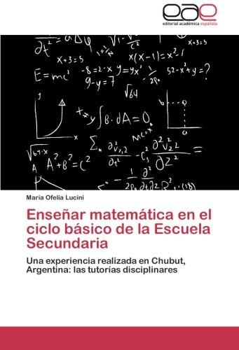 Enseñar matemática en el ciclo básico de la Escuela Secundaria: Una experiencia realizada en Chubut, Argentina: las tutorías disciplinares por María Ofelia Lucini