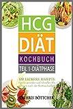 HCG DIÄT KOCHBUCH: 100 leckere Rezepte für schnelles Abnehmen nach der Stoffwechselkur: Sagen Sie dem Übergewicht den Kampf an - Diätrezepte+Abnehmtips+Lebensmittelliste+Kalorientabelle uvm. - Kathrin Böttcher
