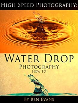 High Speed Photography: Water Drop Photography How To (English Edition) par [Evans, Ben]