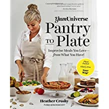 Yum Universe Pantry to Plate: Improvise Meals You Love - from What You Have! - Plant-Packed, Gluten-Free, Your Way!
