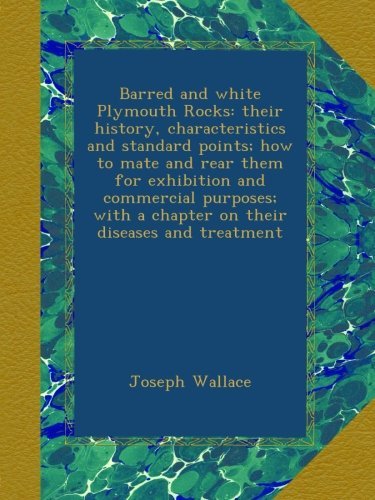 Barred and white Plymouth Rocks: their history, characteristics and standard points; how to mate and rear them for exhibition and commercial purposes; with a chapter on their diseases and treatment -