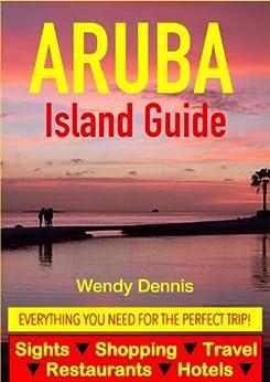 Aruba Island Guide - Sightseeing, Hotel, Restaurant, Travel & Shopping Highlights by [Dennis, Wendy]
