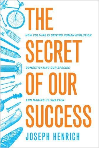 Secret of Our Success: How Culture is Driving Human Evolution, Domesticating Our Species, and Making Us Smarter